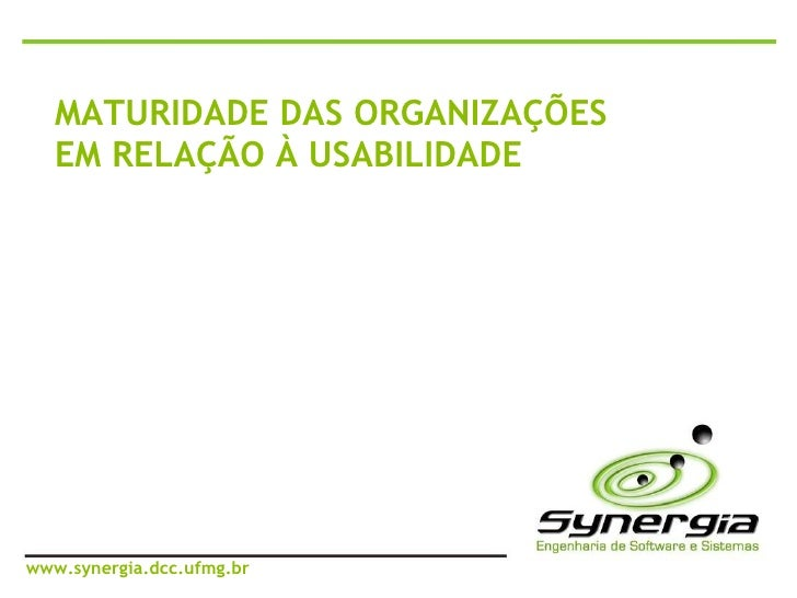 MATURIDADE DAS ORGANIZAÇÕES EM RELAÇÃO À USABILIDADE www.synergia.dcc.ufmg.br