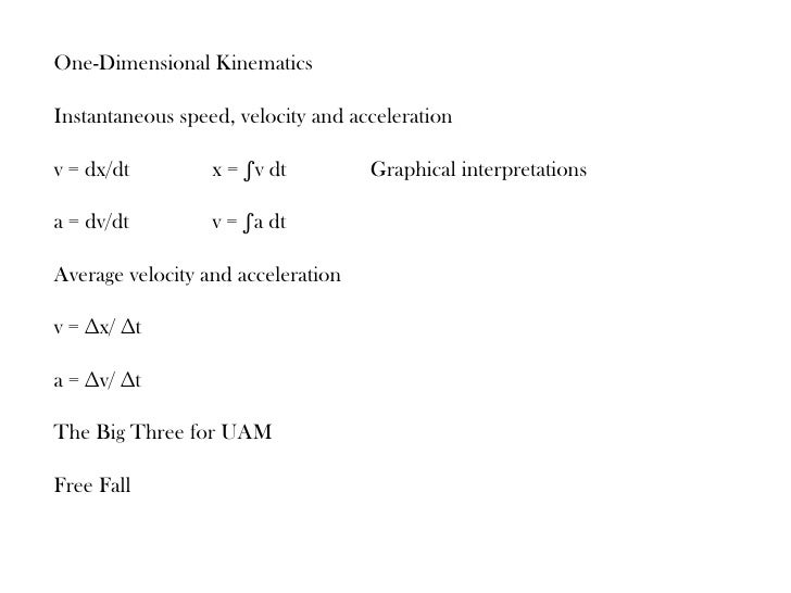 One-Dimensional KinematicsInstantaneous speed, velocity and accelerationv = dx/dt         x = ∫v dt         Graphical inte...