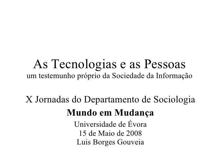 As Tecnologias e as Pessoas um testemunho próprio da Sociedade da Informação X Jornadas do Departamento de Sociologia Mund...