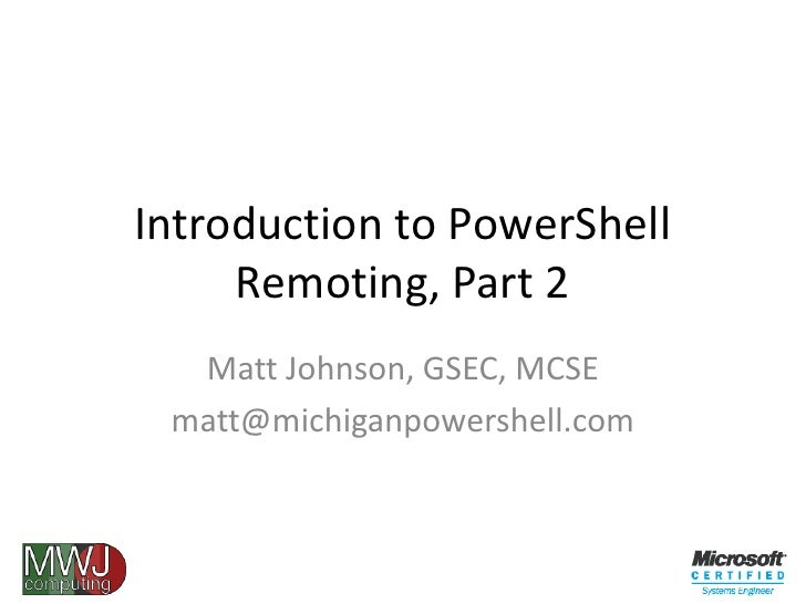 Introduction to PowerShell Remoting, Part 2<br />Matt Johnson, GSEC, MCSE<br />matt@michiganpowershell.com<br />