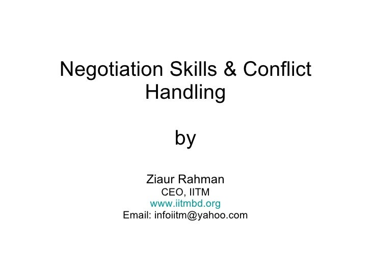 Negotiation Skills & Conflict Handling by Ziaur Rahman CEO, IITM www.iitmbd.org Email: infoiitm@yahoo.com