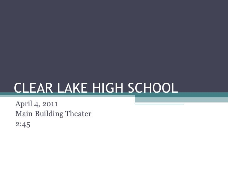CLEAR LAKE HIGH SCHOOL April 4, 2011 Main Building Theater 2:45