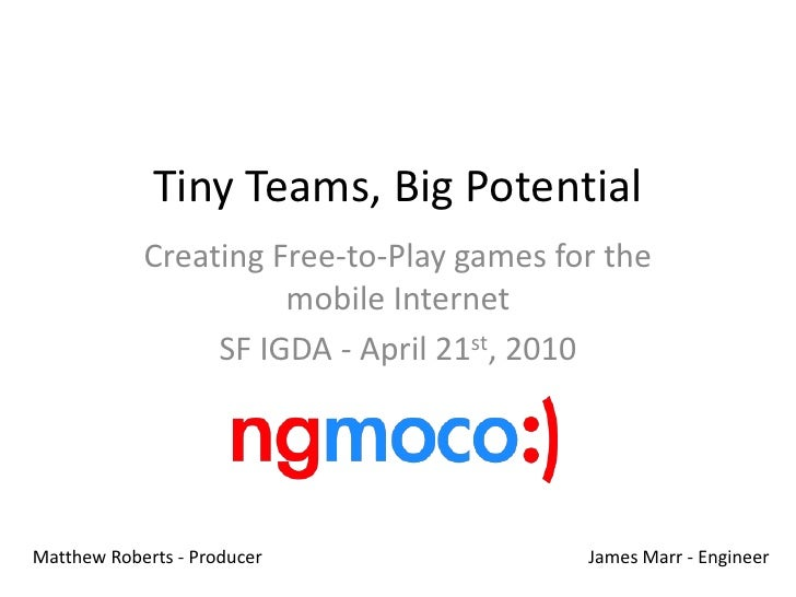 Tiny Teams, Big Potential<br />Creating Free-to-Play games for the mobile Internet<br />SF IGDA - April 21st, 2010<br />Ma...