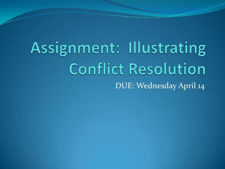 Assignment:  Illustrating Conflict Resolution<br />DUE: Wednesday April 14<br />