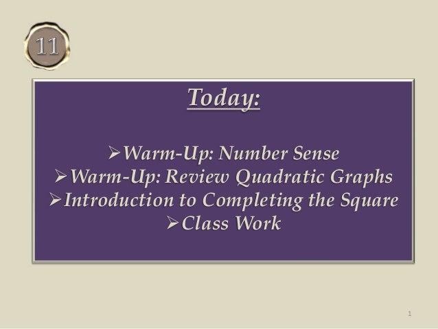 Today: Warm-Up: Number Sense Warm-Up: Review Quadratic Graphs Introduction to Completing the Square Class Work 1