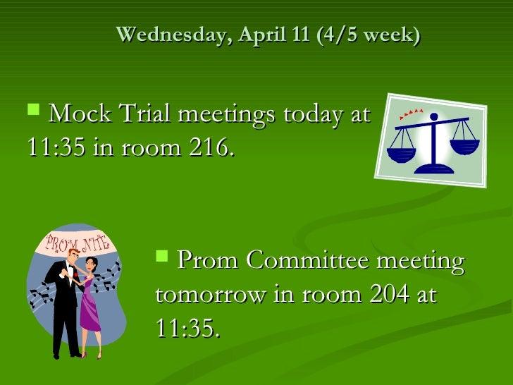Wednesday, April 11 (4/5 week) Mock Trial meetings today at11:35 in room 216.            Prom Committee meeting         ...