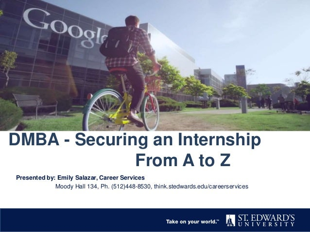 DMBA - Securing an Internship From A to Z Presented by: Emily Salazar, Career Services Moody Hall 134, Ph. (512)448-8530, ...