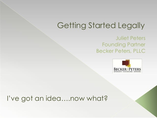 Getting Started Legally Juliet Peters Founding Partner Becker Peters, PLLC I've got an idea….now what?