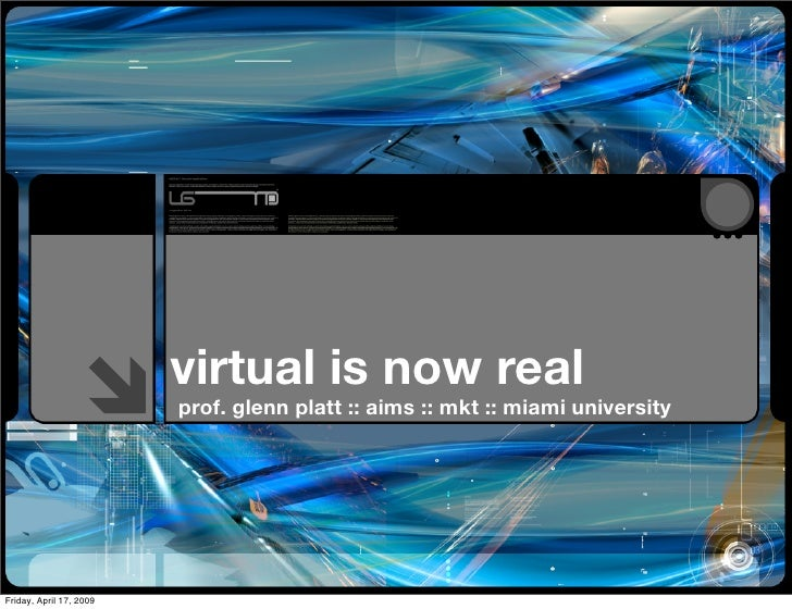 virtual is now real                         prof. glenn platt :: aims :: mkt :: miami universityFriday, April 17, 2009