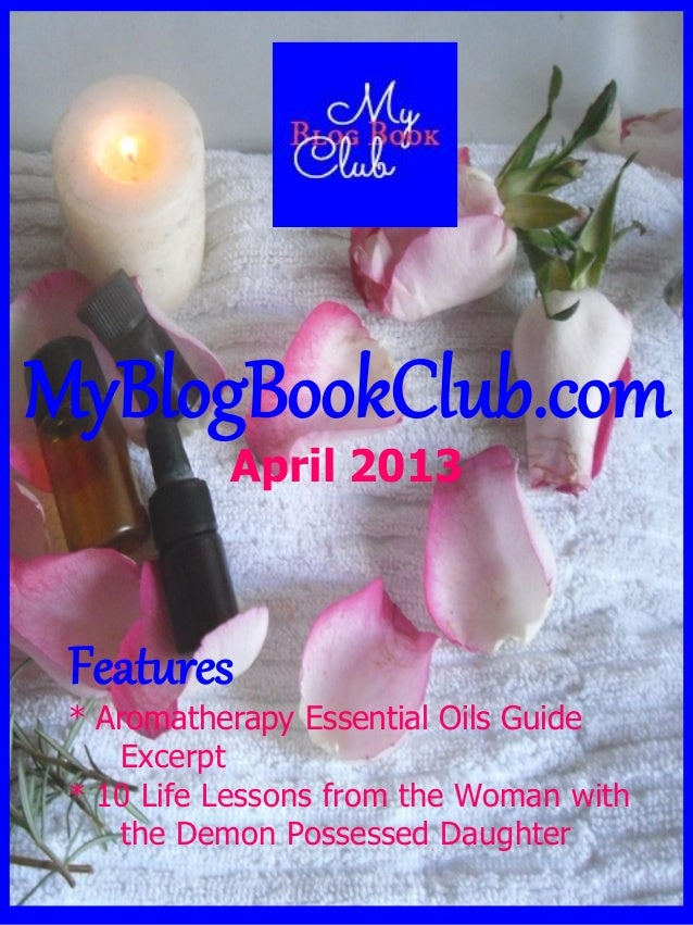 MyBlogBookClub.comApril 2013Features* Aromatherapy Essential Oils GuideExcerpt* 10 Life Lessons from the Woman withthe Dem...
