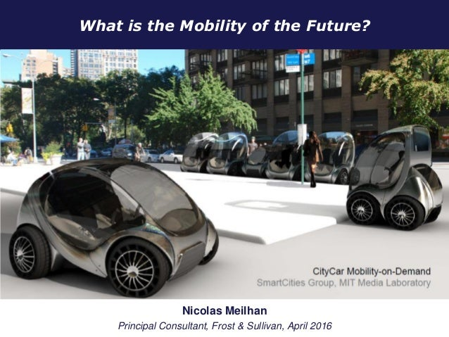 What is the Mobility of the Future? January 2012 Nicolas Meilhan Principal Consultant, Frost & Sullivan, April 2016