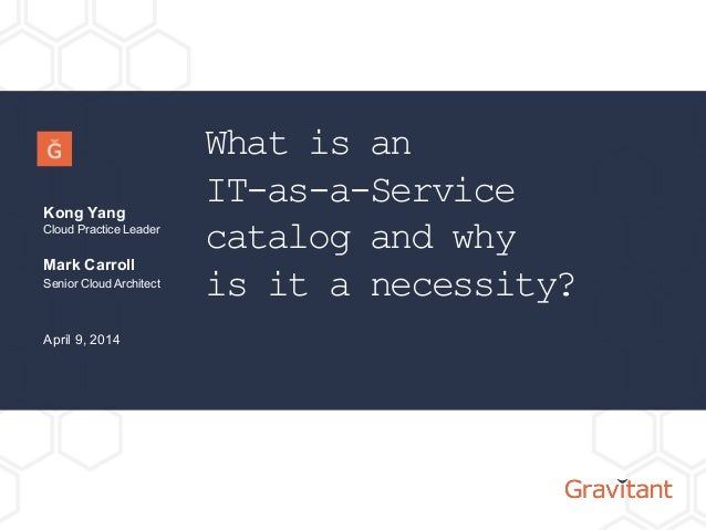 What is an IT-as-a-Service catalog and why is it a necessity? Kong Yang Cloud Practice Leader April 9, 2014 Mark Carroll S...