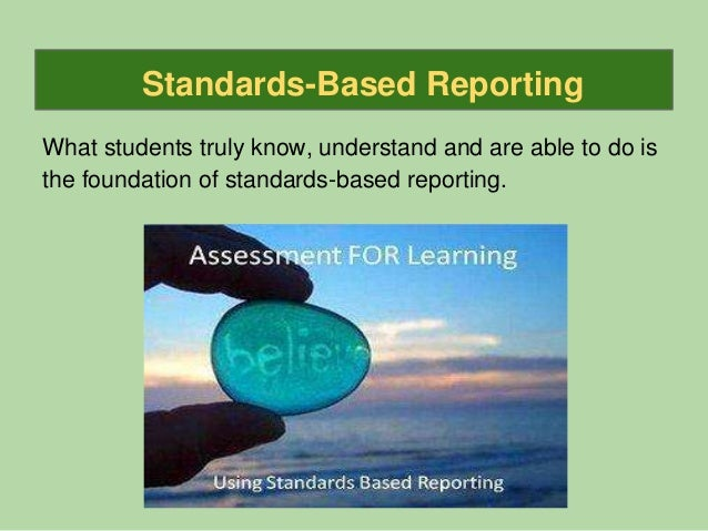 Standards-Based Reporting What students truly know, understand and are able to do is the foundation of standards-based rep...