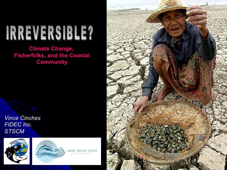 IRREVERSIBLE? Climate Change,  Fisherfolks, and the Coastal Community Vince Cinches FIDEC Inc. STSCM