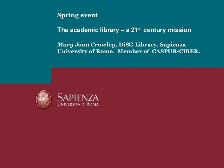 Spring eventThe academic library – a 21st century missionMary Joan Crowley, DiSG Library, Sapienza University of Rome.  Me...