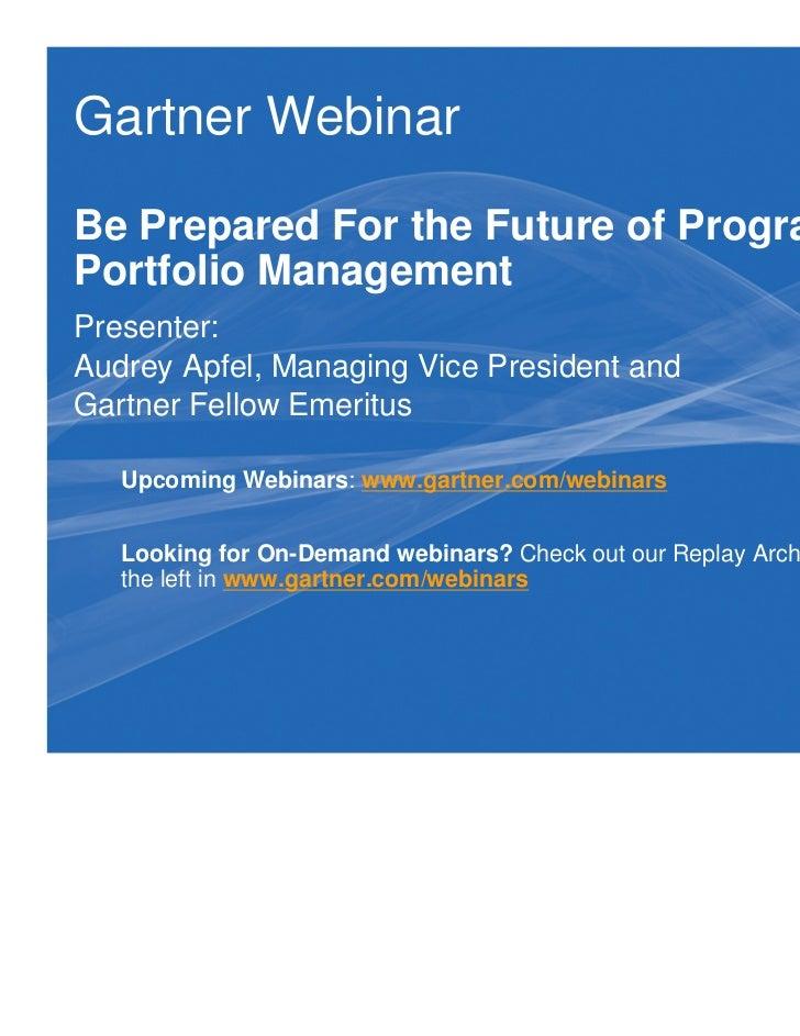 Gartner WebinarBe Prepared For the Future of Program andPortfolio ManagementPresenter:Audrey Apfel, Managing Vice Presiden...