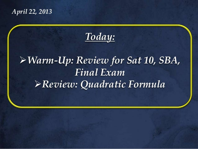 Today:Warm-Up: Review for Sat 10, SBA,Final ExamReview: Quadratic FormulaApril 22, 2013