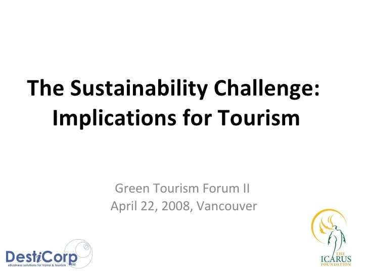 The Sustainability Challenge:  Implications for Tourism Green Tourism Forum II  April 22, 2008, Vancouver