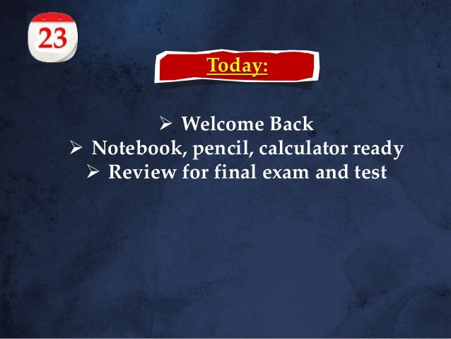Today:  Welcome Back  Notebook, pencil, calculator ready  Review for final exam and test