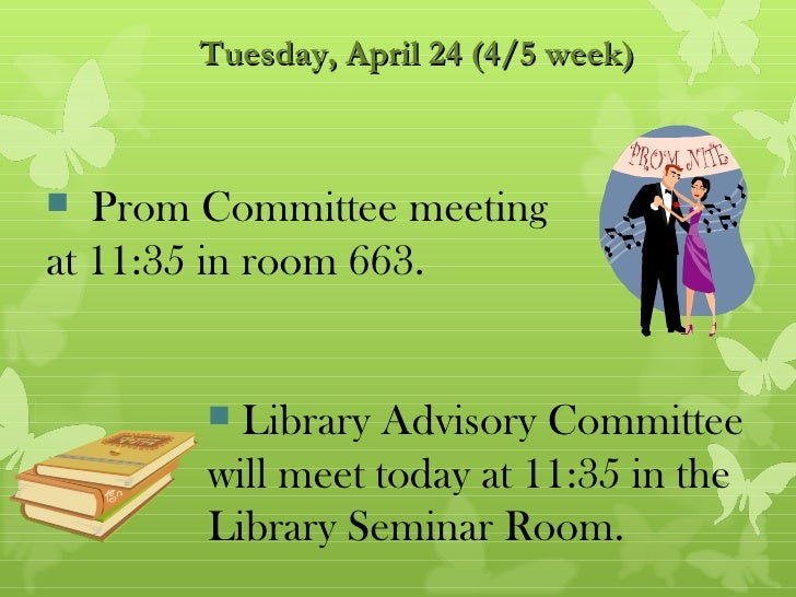 Tuesday, April 24 (4/5 week)  Prom Committee meetingat 11:35 in room 663.         Library Advisory Committee        will...