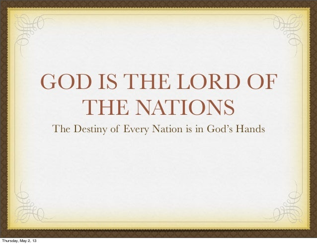 GOD IS THE LORD OFTHE NATIONSThe Destiny of Every Nation is in God's HandsThursday, May 2, 13