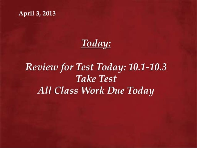 April 3, 2013                Today:  Review for Test Today: 10.1-10.3             Take Test    All Class Work Due Today