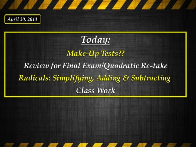 Today: Make-Up Tests?? Review for Final Exam/Quadratic Re-take Radicals: Simplifying, Adding & Subtracting Class Work Apri...