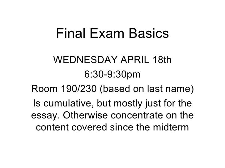 Final Exam Basics     WEDNESDAY APRIL 18th            6:30-9:30pmRoom 190/230 (based on last name)Is cumulative, but mostl...