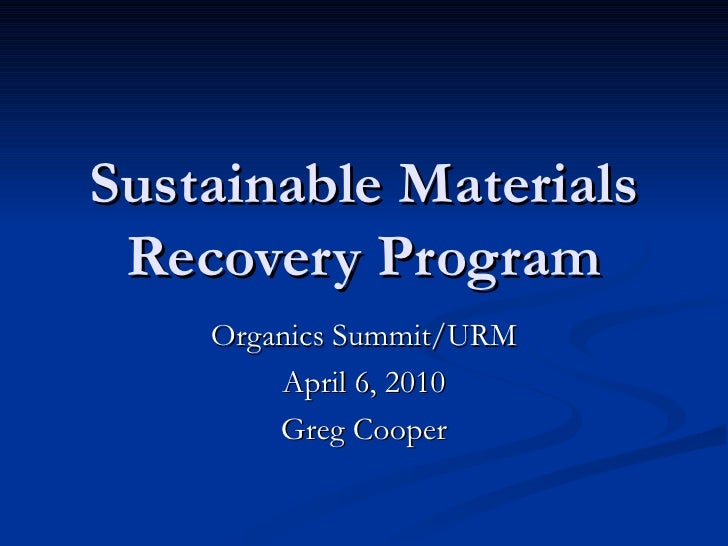 Sustainable Materials Recovery Program Organics Summit/URM April 6, 2010 Greg Cooper