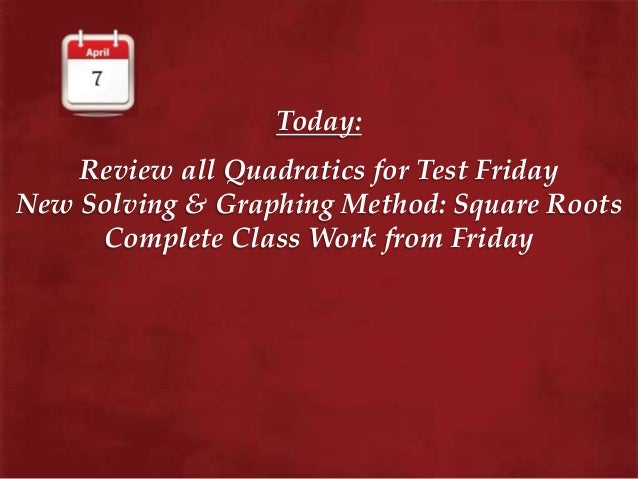 Today: Review all Quadratics for Test Friday New Solving & Graphing Method: Square Roots Complete Class Work from Friday