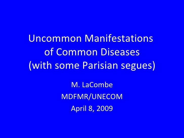 Uncommon Manifestations  of Common Diseases (with some Parisian segues) M. LaCombe MDFMR/UNECOM April 8, 2009