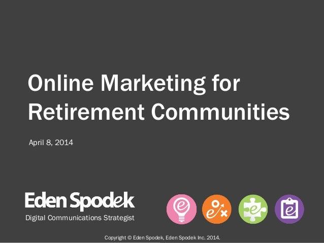 Online Marketing for Retirement Communities Digital Communications Strategist April 8, 2014 Copyright © Eden Spodek, Eden ...