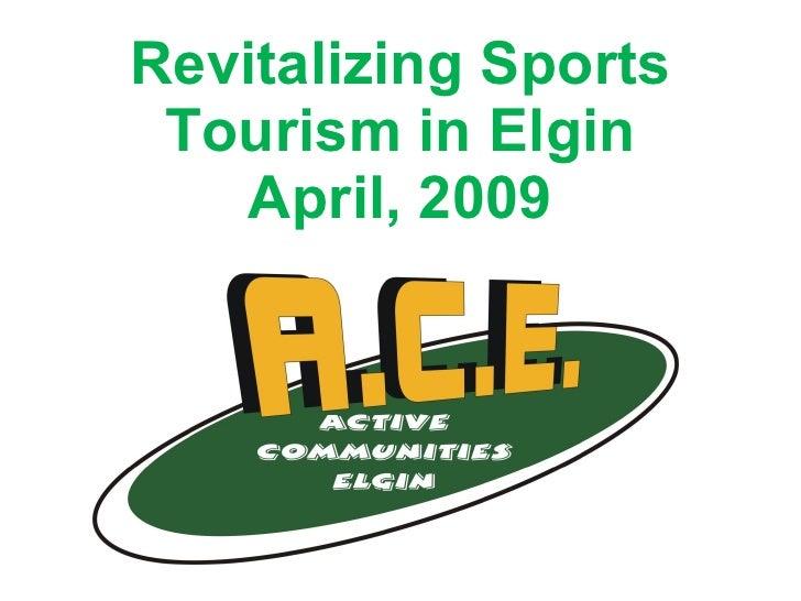 Revitalizing Sports Tourism in Elgin April, 2009