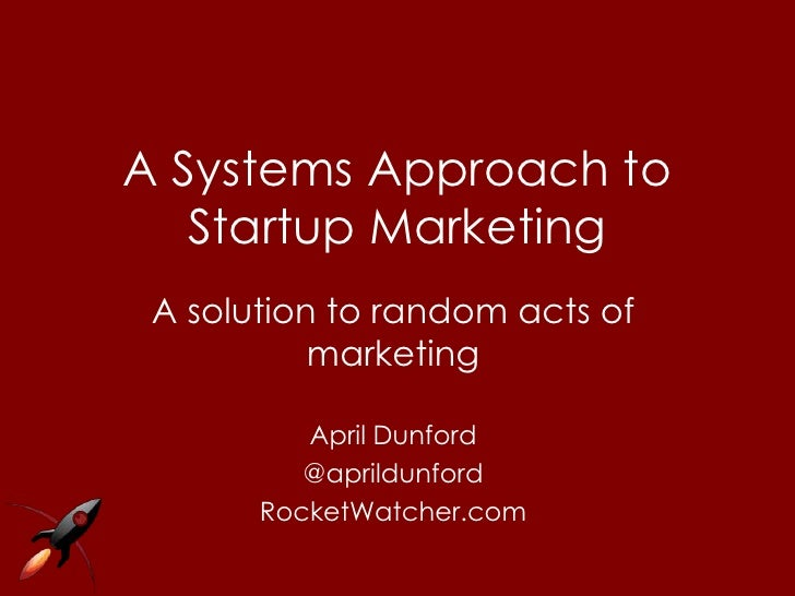 A Systems Approach to   Startup Marketing A solution to random acts of           marketing          April Dunford         ...