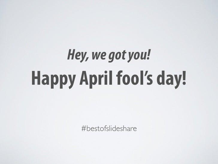 Hey, we got you! Happy April fool's day!         #bestofslideshare