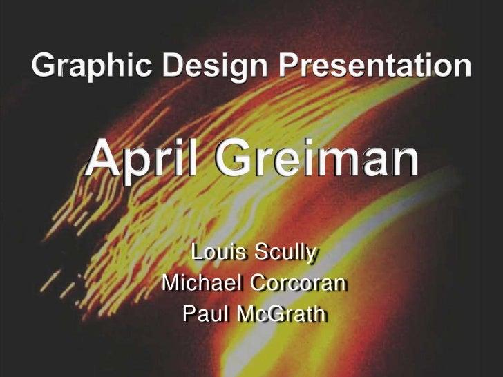 Graphic Design PresentationApril Greiman<br />Louis Scully<br />Michael Corcoran<br />Paul McGrath<br />