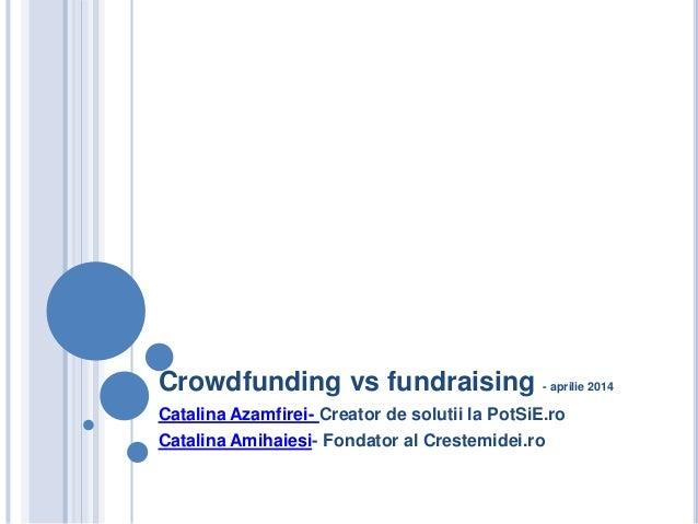 Crowdfunding vs fundraising - aprilie 2014 Catalina Azamfirei- Creator de solutii la PotSiE.ro Catalina Amihaiesi- Fondato...