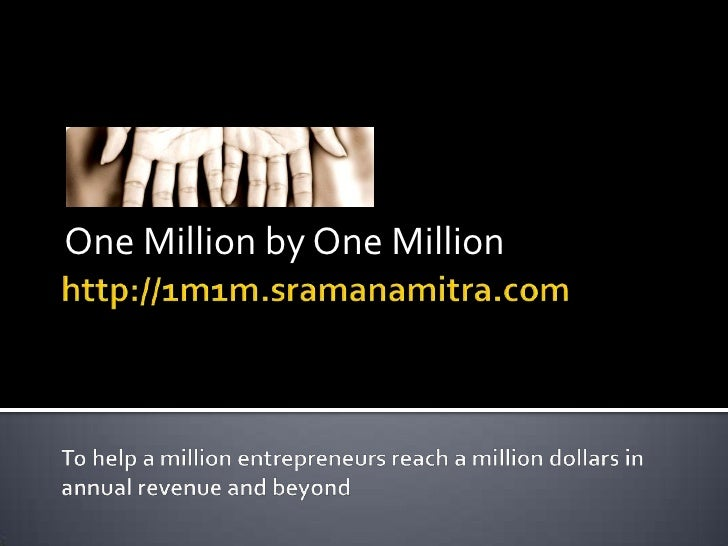 http://1m1m.sramanamitra.comTo help a million entrepreneurs reach a million dollars in annual revenue and beyond<br />One ...