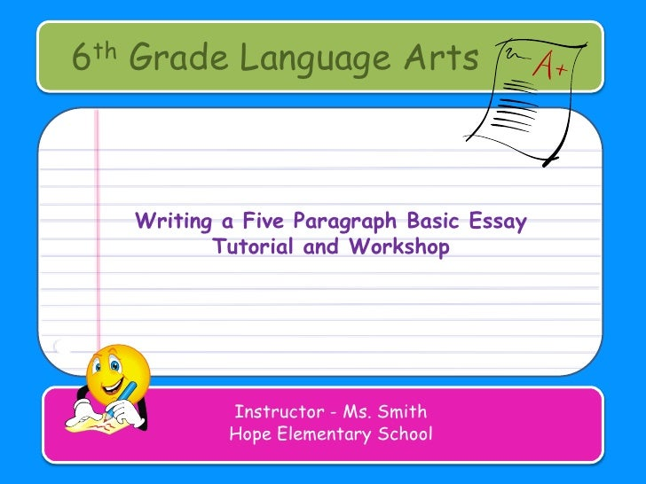 6th Grade Language Arts<br />Writing a Five Paragraph Basic Essay<br />Tutorial and Workshop<br />Instructor - Ms. Smith<b...