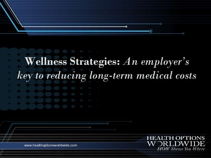 www.healthoptionsworldwide.com Wellness Strategies:   An employer's key to reducing long-term medical costs
