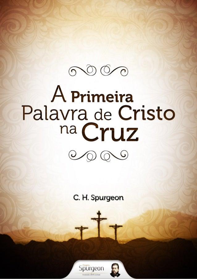A Primeira Palavra  de Cristo na Cruz  C. H. Spurgeon