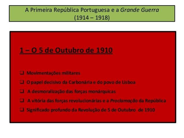 A Primeira República Portuguesa e a Grande Guerra (1914 – 1918) 1 – O 5 de Outubro de 1910  Movimentações militares  O p...