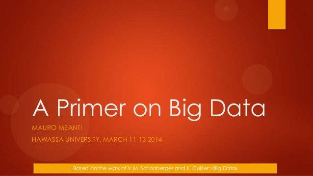 A Primer on Big Data MAURO MEANTI HAWASSA UNIVERSITY, MARCH 11-13 2014 Based on the work of V.M. Schonberger and K. Cukier...