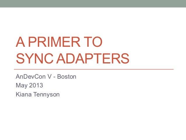 A PRIMER TOSYNC ADAPTERSAnDevCon V - BostonMay 2013Kiana Tennyson