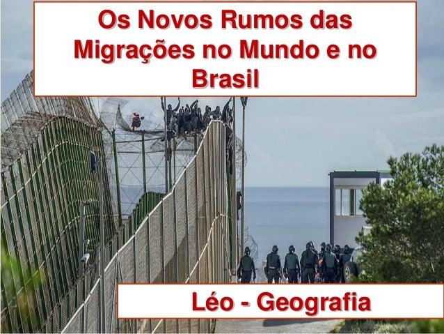Os Novos Rumos das  Migrações no Mundo e no  Brasil  Léo - Geografia