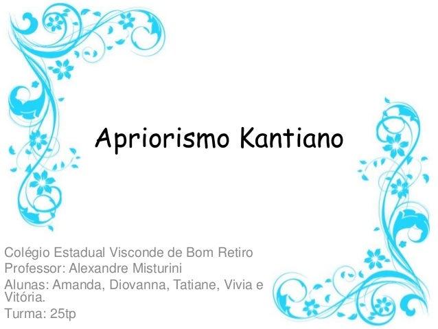 Apriorismo Kantiano Colégio Estadual Visconde de Bom Retiro Professor: Alexandre Misturini Alunas: Amanda, Diovanna, Tatia...