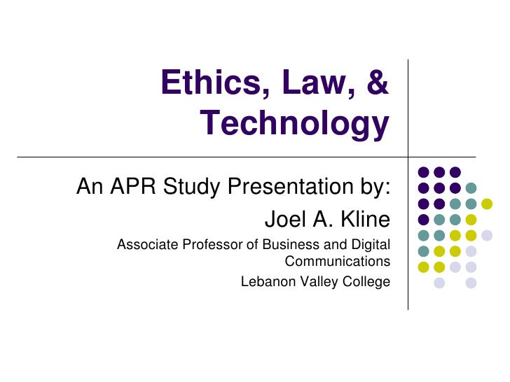 Ethics, Law, & Technology<br />An APR Study Presentation by:<br />Joel A. Kline<br />Associate Professor of Business and D...