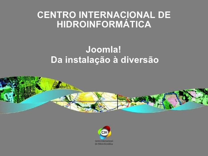 CENTRO INTERNACIONAL DE HIDROINFORMÁTICA Joomla!  Da instalação à diversão