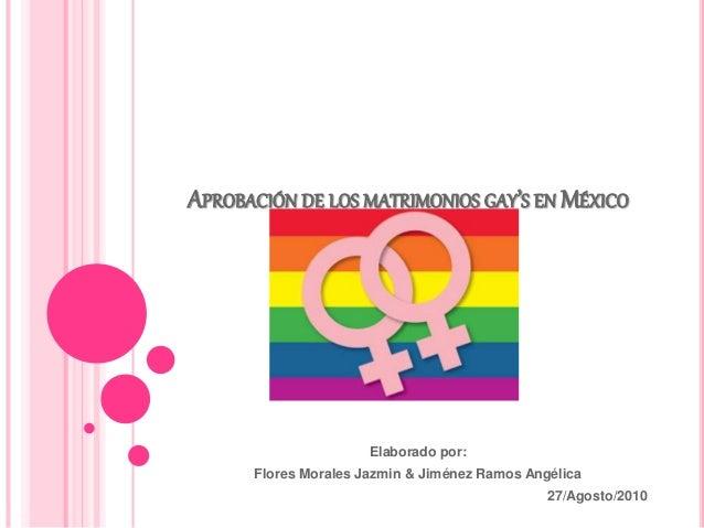 APROBACIÓN DE LOS MATRIMONIOS GAY'S EN MÉXICO Elaborado por: Flores Morales Jazmin & Jiménez Ramos Angélica 27/Agosto/2010