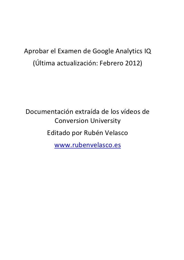 Aprobar el Examen de Google Analytics IQ  (Última actualización: Febrero 2012)Documentación extraída de los vídeos de     ...